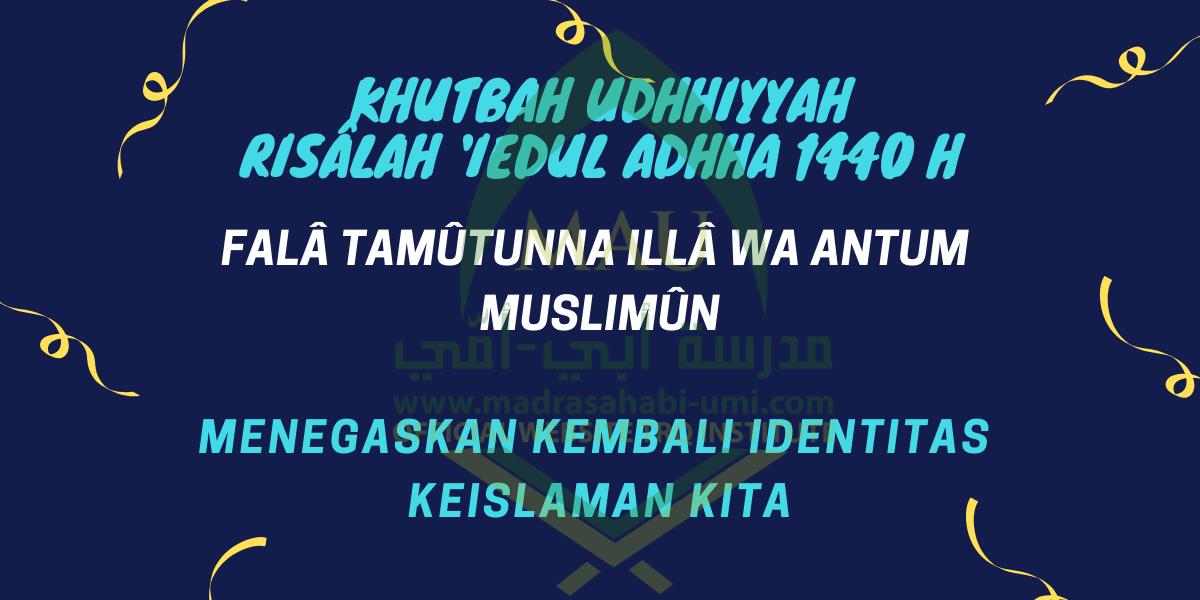 KHUTBAH UDHHIYYAH | RISÂLAH 'IEDUL ADHHA 1440 H | FALÂ TAMÛTUNNA ILLÂ WA ANTUM MUSLIMÛN; MENEGASKAN KEMBALI IDENTITAS KEISLAMAN KITA