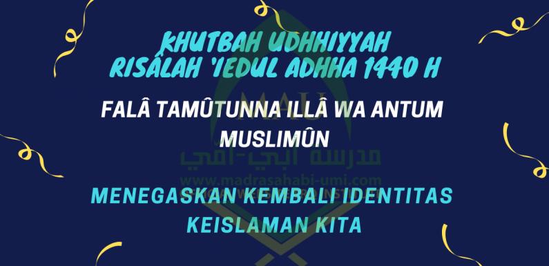 KHUTBAH UDHHIYYAH   RISÂLAH 'IEDUL ADHHA 1440 H   FALÂ TAMÛTUNNA ILLÂ WA ANTUM MUSLIMÛN; MENEGASKAN KEMBALI IDENTITAS KEISLAMAN KITA